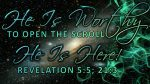 He Is Worthy to open the scrool - He Is Here - Revelations 5:5; 21:3